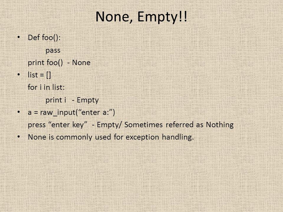 None, Empty!! Def foo(): pass print foo() - None list = []